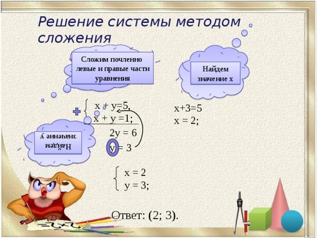 Решение системы методом сложения Сложим почленно левые и правые части уравнения Найдем значение х  х + у=5, - x + y =1; х+3=5 х = 2; 2у = 6 Найдем значение у у = 3 х = 2 y = 3; Ответ: (2; 3).