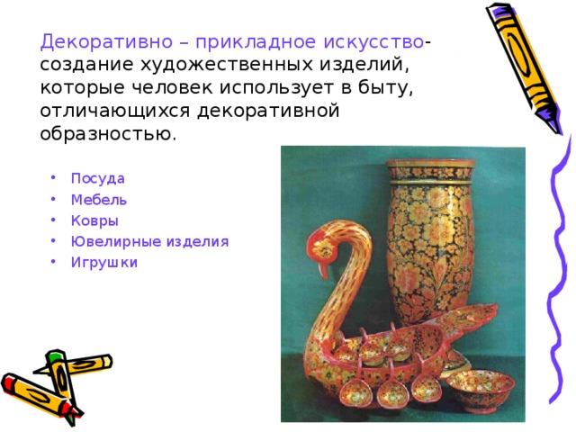 Декоративно – прикладное искусство - создание художественных изделий, которые человек использует в быту, отличающихся декоративной образностью. Посуда Мебель Ковры Ювелирные изделия Игрушки