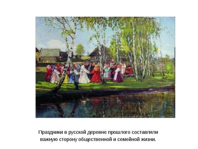 Праздники в русской деревне прошлого составляли важную сторону общественной и семейной жизни.
