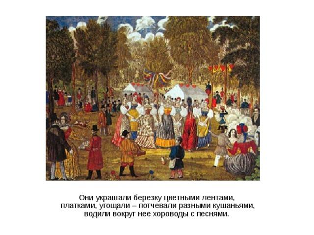 Они украшали березку цветными лентами,  платками, угощали – потчевали разными кушаньями,  водили вокруг нее хороводы с песнями.