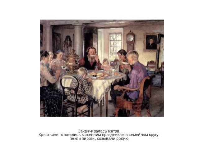 Заканчивалась жатва. Крестьяне готовились к осенним праздникам в семейном кругу: пекли пироги, созывали родню.