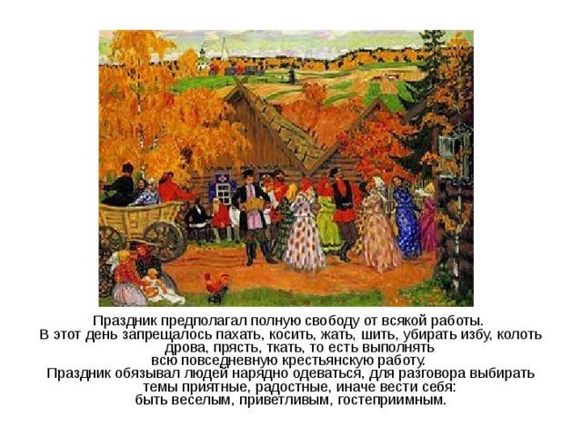 Праздник предполагал полную свободу от всякой работы. В этот день запрещалось пахать, косить, жать, шить, убирать избу, колоть дрова, прясть, ткать, то есть выполнять всю повседневную крестьянскую работу. Праздник обязывал людей нарядно одеваться, для разговора выбирать темы приятные, радостные, иначе вести себя: быть веселым, приветливым, гостеприимным.