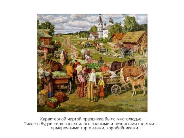 Характерной чертой праздника было многолюдье. Тихое в будни село заполнялось зваными и незваными гостями — ярмарочными торговцами, коробейниками.