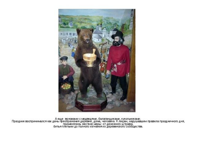 А еще вожаками с медведями, балаганщиками, кукольниками. Праздник воспринимался как день преображения деревни, дома, человека. К лицам, нарушавшим правила праздничного дня,  применялись жесткие меры: от денежного штрафа, битья плетьми до полного изгнания из деревенского сообщества.