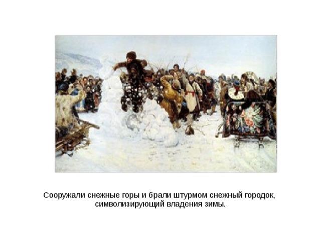 Сооружали снежные горы и брали штурмом снежный городок, символизирующий владения зимы.