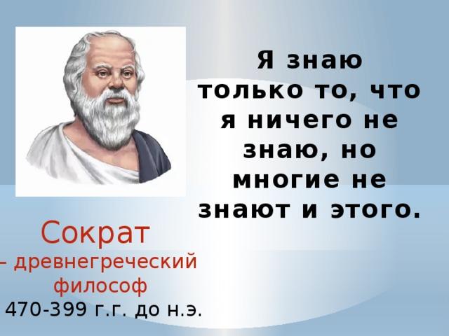 Я знаю только то, что я ничего не знаю, но многие не знают и этого. Сократ – древнегреческий философ  470-399 г.г. до н.э.