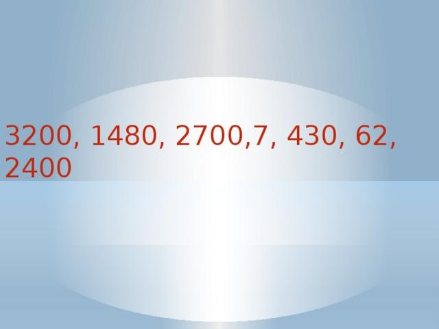 3200, 1480, 2700,7, 430, 62, 2400