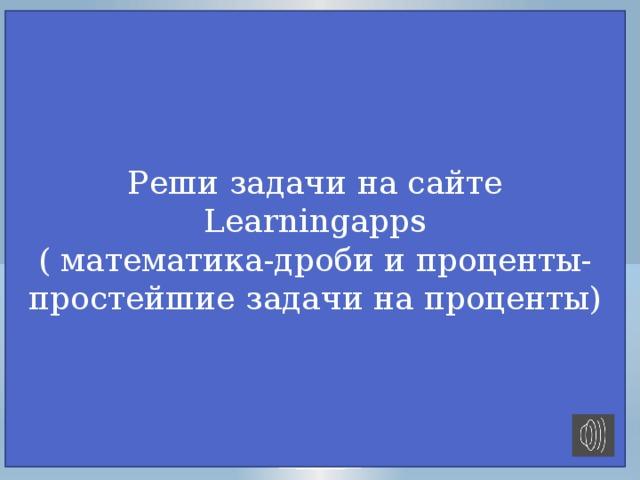 Реши задачи на сайте Learningapps ( математика-дроби и проценты- простейшие задачи на проценты) пещера-пропасть Сумган