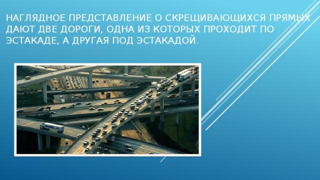 Наглядное представление о скрещивающихся прямых дают две дороги, одна из которых проходит по эстакаде, а другая под эстакадой.