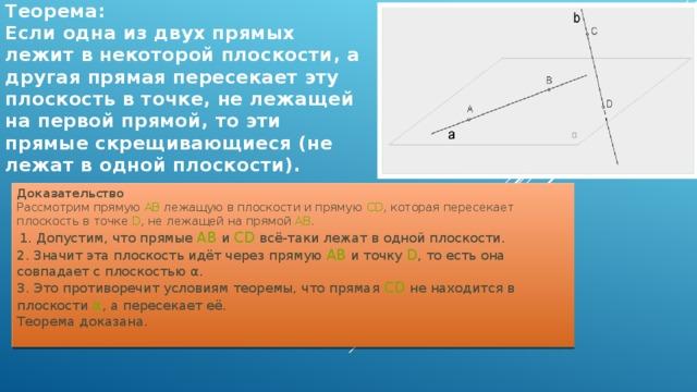 Теорема:  Если одна из двух прямых лежит в некоторой плоскости, а другая прямая пересекает эту плоскость в точке, не лежащей на первой прямой, то эти прямые скрещивающиеся (не лежат в одной плоскости). Доказательство  Рассмотрим прямую AB лежащую в плоскости и прямую CD , которая пересекает плоскoсть в точке D , не лежащей на прямой AB .  1. Допустим, что прямые AB и CD всё-таки лежат в одной плоскости.  2. Значит эта плоскость идёт через прямую AB и точку D , то есть она совпадает с плоскостью α.  3. Это противоречит условиям теоремы, что прямая CD не находится в плоскости α , а пересекает её.  Теорема доказана.