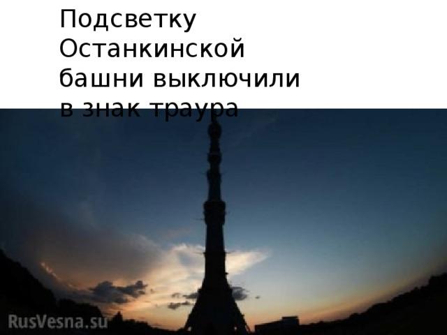 Подсветку Останкинской башни выключили взнак траура