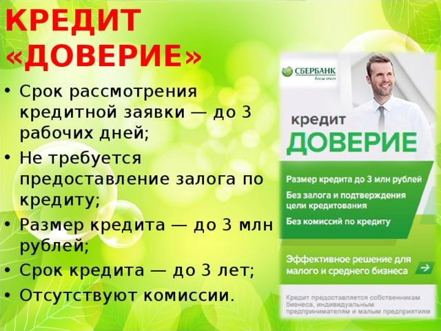 КРЕДИТ «ДОВЕРИЕ» Срок рассмотрения кредитной заявки — до 3 рабочих дней; Не требуется предоставление залога по кредиту; Размер кредита — до 3 млн рублей; Срок кредита — до 3 лет; Отсутствуют комиссии.
