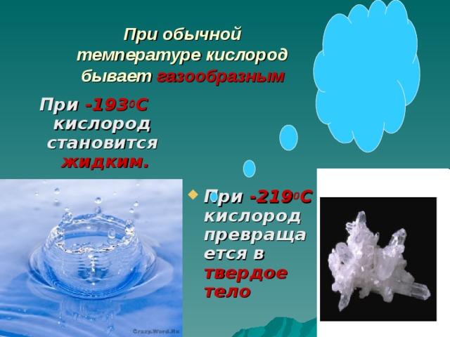 При обычной температуре кислород бывает газообразным При -193 0 С кислород становится жидким.  При -219 0 С кислород превращается в твердое тело