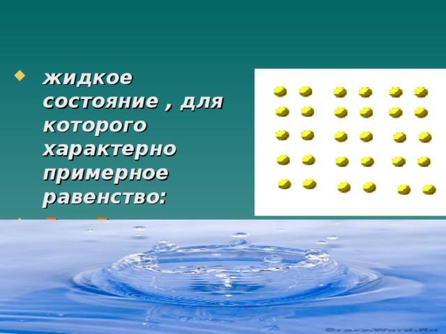 жидкое состояние , для которого характерно примерное равенство: Еп≈ Ек