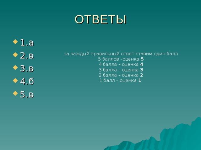 за каждый правильный ответ ставим один балл 5 баллов –оценка 5 4 балла – оценка 4 3 балла – оценка 3 2 балла – оценка 2 1 балл – оценка 1