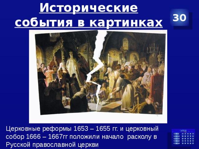 Исторические события в картинках 30 Церковные реформы 1653 – 1655 гг. и церковный собор 1666 – 1667гг положили начало расколу в Русской православной церкви