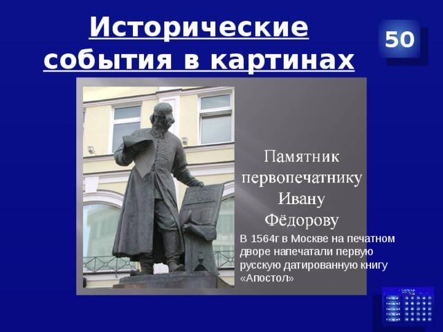 Исторические события в картинах 50 В 1564г в Москве на печатном дворе напечатали первую русскую датированную книгу «Апостол»