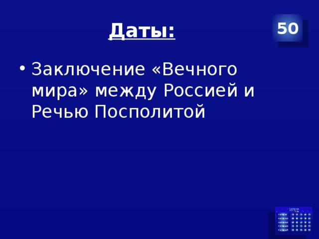 Даты: 50 Заключение «Вечного мира» между Россией и Речью Посполитой