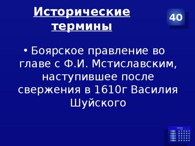 Исторические термины 40 Боярское правление во главе с Ф.И. Мстиславским, наступившее после свержения в 1610г Василия Шуйского