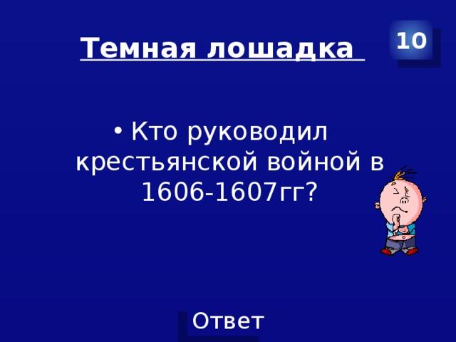 Темная лошадка 10 Кто руководил крестьянской войной в 1606-1607гг?