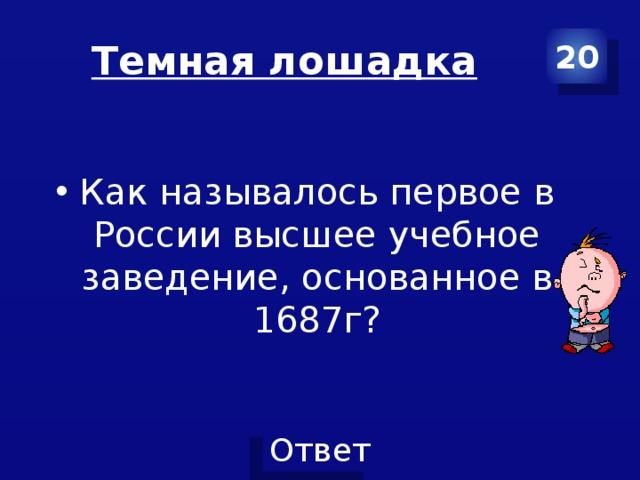 Темная лошадка 20 Как называлось первое в России высшее учебное заведение, основанное в 1687г?