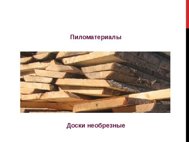 Пиломатериалы Доски необрезные