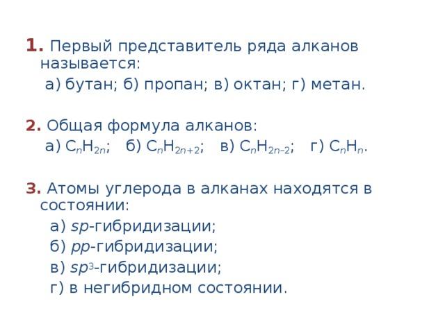 1.  Первый представитель ряда алканов называется:  а) бутан; б) пропан; в) октан; г) метан.  2. Общая формула алканов:  а) С n H 2 n ; б) С n H 2 n +2 ; в) С n H 2 n –2 ; г) С n H n .  3.  Атомы углерода в алканах находятся в состоянии:  а) sр -гибридизации;  б) pр -гибридизации;  в) sр 3 -гибридизации;  г) в негибридном состоянии.