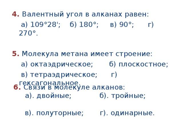 4. Валентный угол в алканах равен:  а) 109°28'; б) 180°; в) 90°; г) 270°.  5. Молекула метана имеет строение:  а) октаэдрическое; б) плоскостное;  в) тетраэдрическое; г) гексагональное.   6. Связи в молекуле алканов:  а). двойные; б). тройные;  в). полуторные; г). одинарные.
