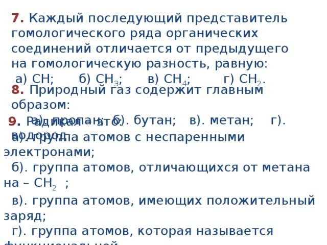 7. Каждый последующий представитель гомологического ряда органических соединений отличается от предыдущего на гомологическую разность, равную:  а) СН; б) СН 3 ; в) СН 4 ; г) СН 2 . 8. Природный газ содержит главным образом:  а). пропан; б). бутан; в). метан; г). водород.  9 . Радикал – это:  а). группа атомов с неспаренными электронами;  б). группа атомов, отличающихся от метана на – CH 2 ;  в). группа атомов, имеющих положительный заряд;  г). группа атомов, которая называется функциональной.