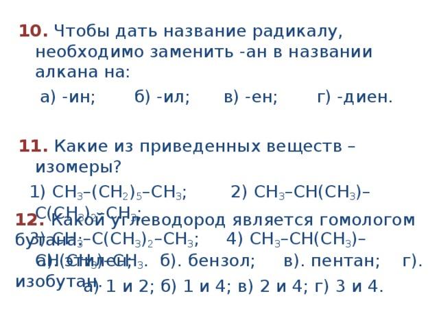10.  Чтобы дать название радикалу, необходимо заменить -ан в названии алкана на:  а) -ин; б) -ил; в) -ен; г) -диен.  11. Какие из приведенных веществ – изомеры?  1) СН 3 –(СН 2 ) 5 –СН 3 ; 2) СН 3 –СН(CH 3 )– С(CH 3 ) 2 –СН 3 ;  3) СН 3 –С(CH 3 ) 2 –СН 3 ; 4) СН 3 –СН(CH 3 )– СH(CH 3 )–СН 3 .  а) 1 и 2; б) 1 и 4; в) 2 и 4; г) 3 и 4. 12. Какой углеводород является гомологом бутана:  а). этилен; б). бензол; в). пентан; г). изобутан.