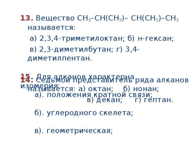 13.  Вещество СН 3 –СН(CH 3 )– СH(CH 3 )–СН 3 называется:  а) 2,3,4-триметилоктан; б) н -гексан;  в) 2,3-диметилбутан; г) 3,4-диметилпентан.  14.  Седьмой представитель ряда алканов называется: а) октан; б) нонан;  в) декан; г) гептан. 15 . Для алканов характерна изомерия:  а). положения кратной связи;  б). углеродного скелета;  в). геометрическая;  г). положения функциональной группы