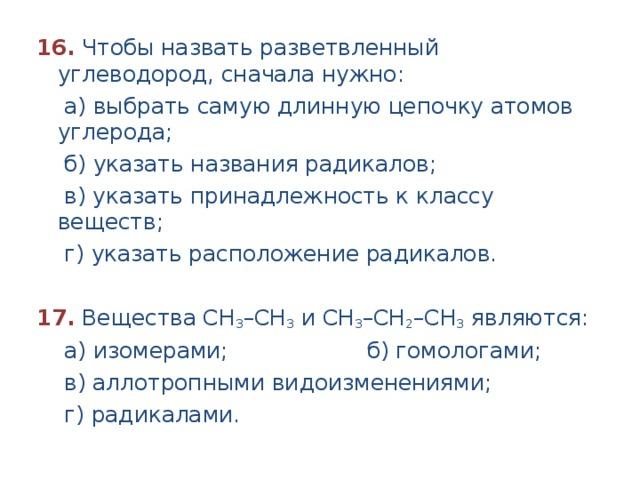 16.  Чтобы назвать разветвленный углеводород, сначала нужно:  а) выбрать самую длинную цепочку атомов углерода;  б) указать названия радикалов;  в) указать принадлежность к классу веществ;  г) указать расположение радикалов.  17.  Вещества СН 3 –СН 3 и СН 3 –СН 2 –СН 3 являются:  а) изомерами; б) гомологами;  в) аллотропными видоизменениями;  г) радикалами.