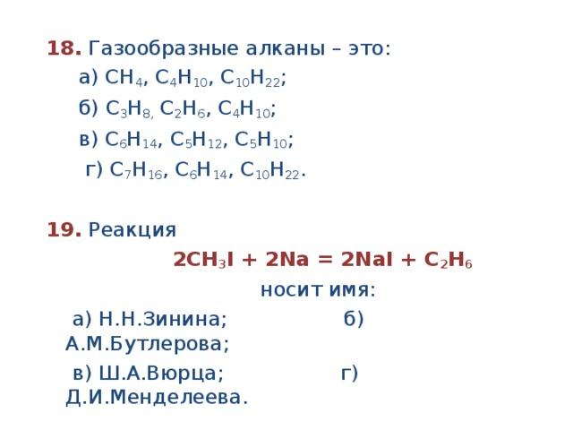 18.  Газообразные алканы – это:  а) СН 4 , С 4 Н 10 , С 10 Н 22 ;  б) С 3 Н 8, С 2 Н 6 , С 4 Н 10 ;  в) С 6 Н 14 , С 5 Н 12 , С 5 Н 10 ;  г) С 7 Н 16 , С 6 Н 14 , С 10 Н 22 .  19. Реакция  2СН 3 I + 2Na = 2NaI + C 2 Н 6  носит имя:  а) Н.Н.Зинина; б) А.М.Бутлерова;  в) Ш.А.Вюрца; г) Д.И.Менделеева.