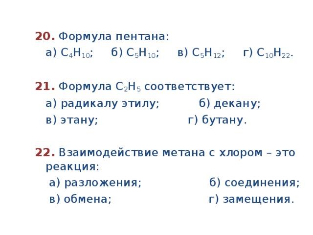 20.  Формула пентана:  а) С 4 Н 10 ; б) С 5 Н 10 ; в) С 5 Н 12 ; г) С 10 Н 22 .  21.  Формула С 2 Н 5 соответствует:  а) радикалу этилу; б) декану;  в) этану; г) бутану.  22.  Взаимодействие метана с хлором – это реакция:  а) разложения; б) соединения;  в) обмена; г) замещения.
