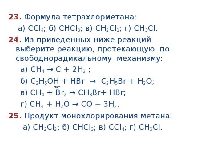 23.  Формула тетрахлорметана:  а) ССl 4 ; б) СНСl 3 ; в) СН 2 Сl 2 ; г) СН 3 Сl. 24.  Из приведенных ниже реакций выберите реакцию, протекающую по свободнорадикальному механизму:  а) СН 4  → С + 2Н 2 ;  б) С 2 Н 5 ОН + HBr → С 2 Н 5 Br + Н 2 O;  в) СН 4 + Br 2  → С H 3 Br + Н Br ;  г) СН 4 + Н 2 О → СО + 3Н 2 . 25. Продукт монохлорирования метана:  а) СН 2 Сl 2 ; б) СНСl 3 ; в) ССl 4 ; г) СН 3 Cl.  свет