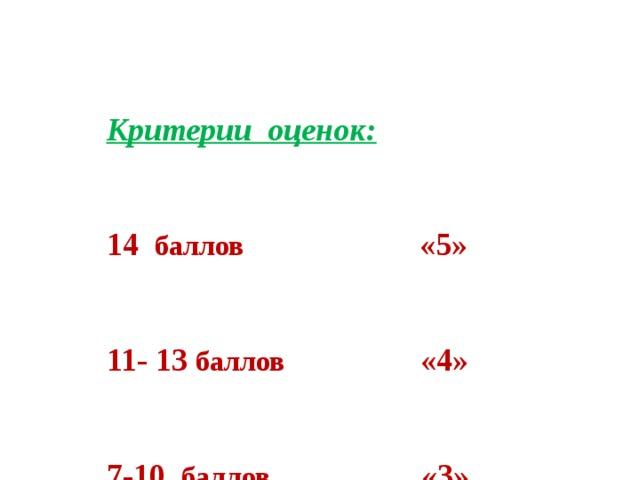 Критерии оценок:  14 баллов «5»  11- 13 баллов «4»  7-10 баллов «3»