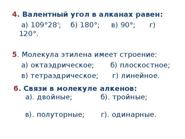 4. Валентный угол в алканах равен:  а) 109°28'; б) 180°; в) 90°; г) 120°.  5 . Молекула этилена имеет строение:  а) октаэдрическое; б) плоскостное;  в) тетраэдрическое; г) линейное.   6. Связи в молекуле алкенов:  а). двойные; б). тройные;  в). полуторные; г). одинарные.