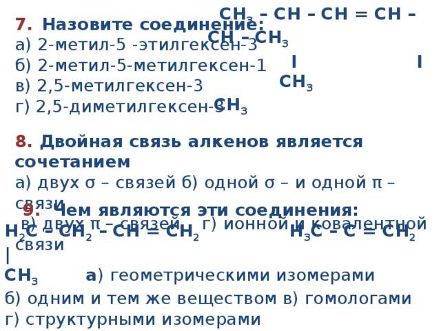 CH 3 – CH – CH = CH – CH – CH 3         ׀             ׀       CH 3           CH 3 7.   Назовите соединение:  а ) 2 -метил -5 -этилгексен - 3 б ) 2 -метил -5-метилгексен - 1  в ) 2,5- метил гексен - 3 г ) 2,5 - ди метил гексен - 3 8. Двойная связь алкенов является сочетанием а) двух σ – связей б) одной σ – и одной π – связи  в) двух π – связей г) ионной и ковалентной связи  9. Чем являются эти соединения: Н 2 С – СН 2 – СН = СН 2  Н 3 С – С = СН 2 | СН 3 а ) геометрическими изомерами б) одним и тем же веществом в) гомологами г) структурными изомерами
