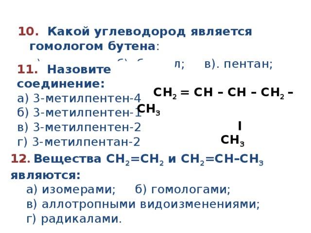10.   Какой углеводород является гомологом бутена :  а). этилен; б). бензол; в). пентан; г). изобутан. 11.  Назовите соединение:   а ) 3-метилпентен- 4 б ) 3-метилпентен- 1  в ) 3 - метил пентен -2 г ) 3-метилпент а н-2  CH 2 = CH – CH – CH 2 – CH 3              ׀           CH 3    12 .  Вещества СН 2 = СН 2 и СН 2 = СН–СН 3 являются:  а) изомерами; б) гомологами;  в) аллотропными видоизменениями;  г) радикалами.