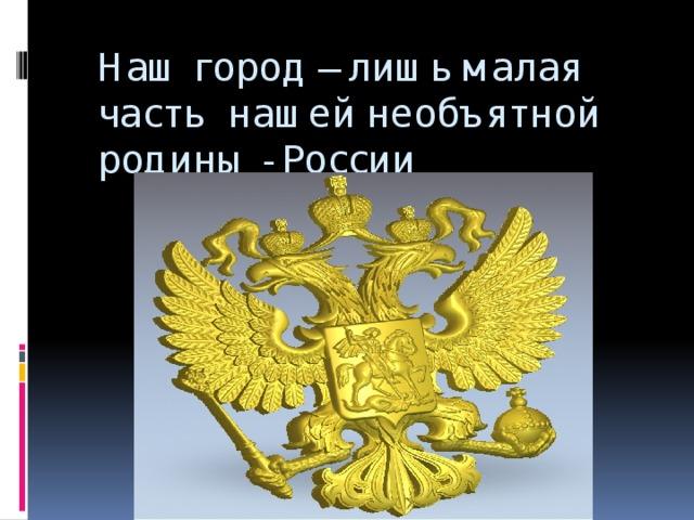 Наш город – лишь малая часть нашей необъятной родины - России