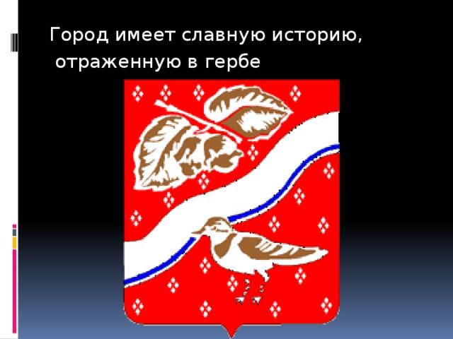Город имеет славную историю,  отраженную в гербе