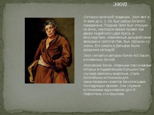 ЭЗОП Согласно античной традиции, Эзоп жил в VI веке до н. э. Он был рабом богатого гражданина. Позднее Эзоп был отпущен на волю, некоторое время провёл при дворе лидийского царя Креза, а впоследствии, обвинённый дельфийскими жрецами в святотатстве, был сброшен со скалы. Его смерть в Дельфах была украшена легендой. Эзоп считается автором более 400 басен, изложенных прозой. Эзоповские басни, главными персонажами которых в подавляющем большинстве случаев являлись животные, стали богатейшим источником для заимствования сюжетов баснописцами последующих времен. Они служили источниками вдохновения дляЖ. Лафонтена, И.А.Крылова.