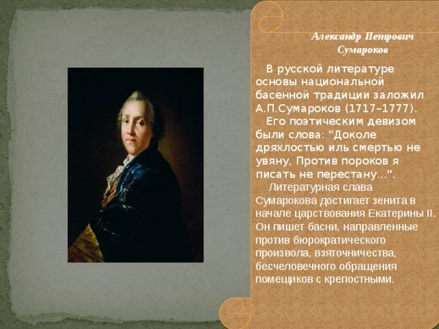 В русской литературе основы национальной басенной традиции заложил А.П.Сумароков (1717–1777).  Его поэтическим девизом были слова: