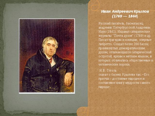 Иван Андреевич Крылов (1769 — 1844 ) Русский писатель, баснописец, академик Петербургской Академии Наук (1841). Издавал сатирические журналы