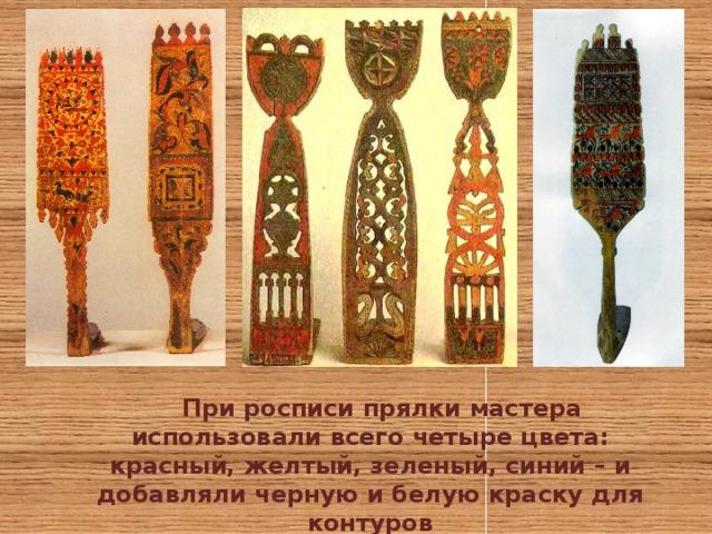 При росписи прялки мастера использовали всего четыре цвета: красный, желтый, зеленый, синий – и добавляли черную и белую краску для контуров