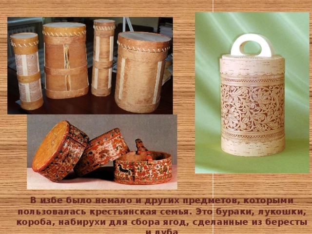 В избе было немало и других предметов, которыми пользовалась крестьянская семья. Это бураки, лукошки, короба, набирухи для сбора ягод, сделанные из бересты и луба