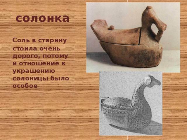 солонка  Соль в старину стоила очень дорого, потому и отношение к украшению солоницы было особое