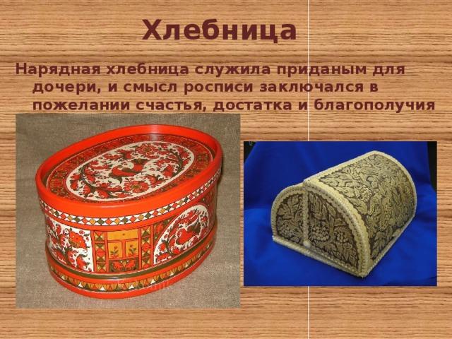 Хлебница Нарядная хлебница служила приданым для дочери, и смысл росписи заключался в пожелании счастья, достатка и благополучия