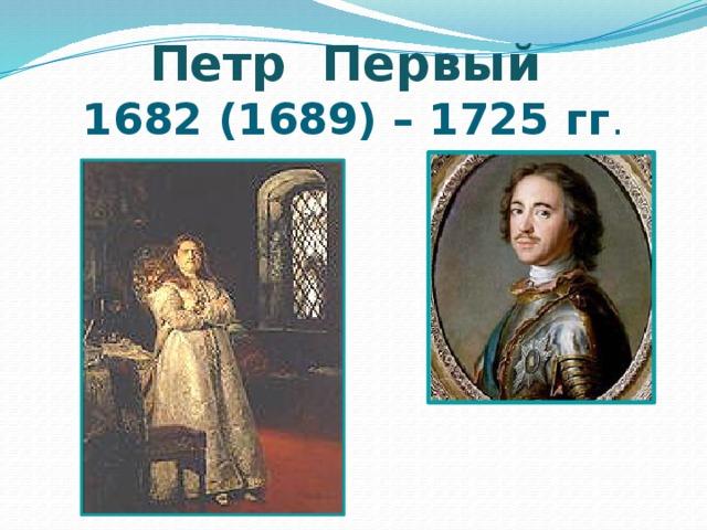 Петр Первый   1682 (1689) – 1725 гг .