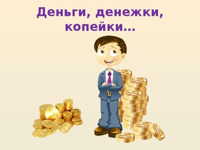 Деньги, денежки, копейки…